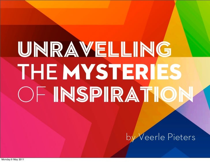 UNravelling           THE Mysteries           OF Inspiration                    by Veerle PietersMonday 9 May 2011