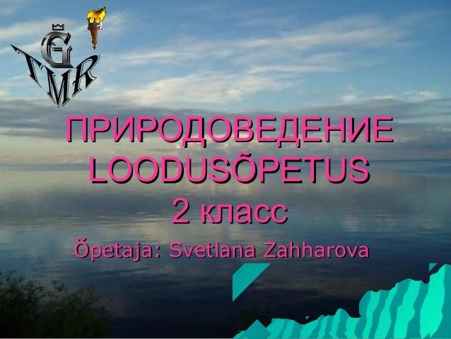 ПРИРОДОВЕДЕНИЕ LOODUSÕPETUS     2 классÕpetaja: Svetlana Zahharova