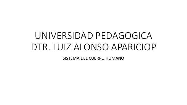 UNIVERSIDAD PEDAGOGICA DTR. LUIZ ALONSO APARICIOP SISTEMA DEL CUERPO HUMANO