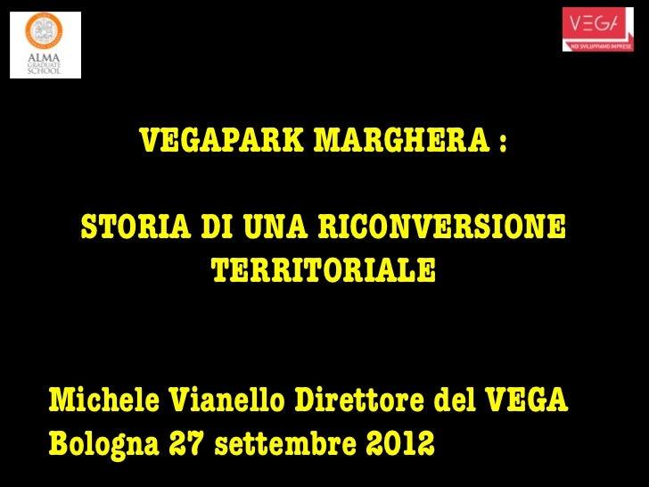 VEGAPARK MARGHERA :  STORIA DI UNA RICONVERSIONE         TERRITORIALEMichele Vianello Direttore del VEGABologna 27 settemb...
