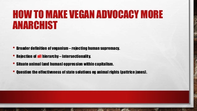 HOW TO MAKE ANARCHIST ADVOCACY MORE VEGAN • More vegans in anarchist spaces/advocacy. • Situating veganism within an anti-...