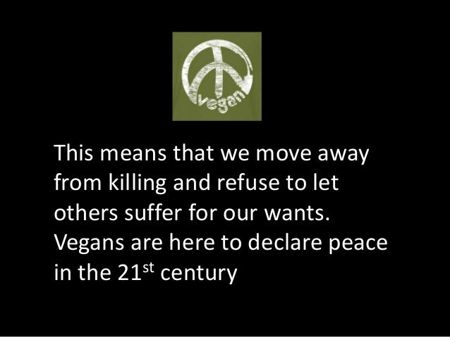 This means that we move away from killing and refuse to let others suffer for our wants. Vegans are here to declare peace ...