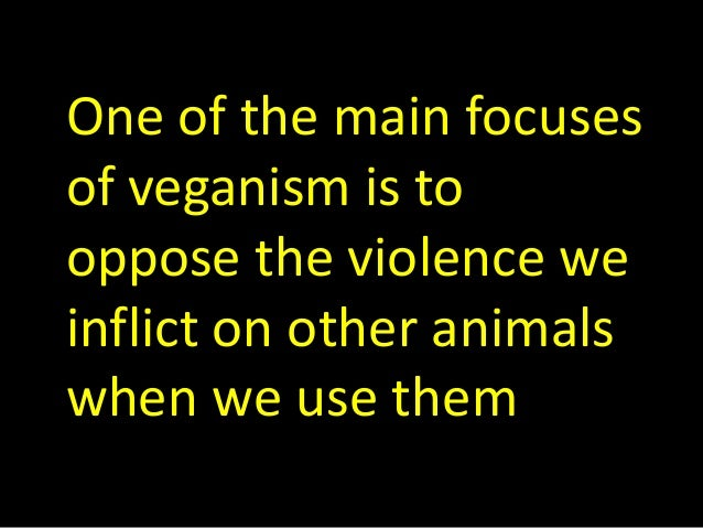 One of the main focuses of veganism is to oppose the violence we inflict on other animals when we use them