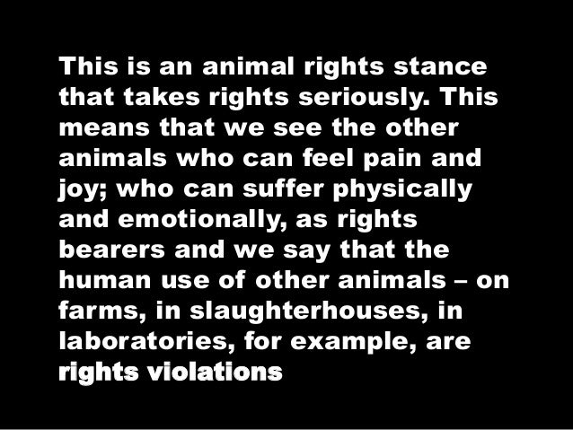 This is an animal rights stance that takes rights seriously. This means that we see the other animals who can feel pain an...