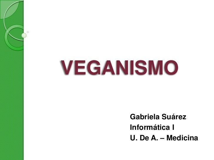 VEGANISMO     Gabriela Suárez     Informática I     U. De A. – Medicina