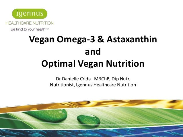 Vegan Omega-3 & Astaxanthin and Optimal Vegan Nutrition Dr Danielle Crida MBChB, Dip Nutr. Nutritionist, Igennus Healthcar...