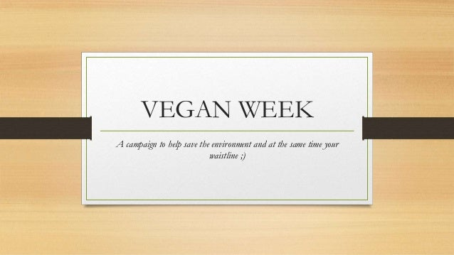 VEGAN WEEK A campaign to help save the environment and at the same time your waistline ;)
