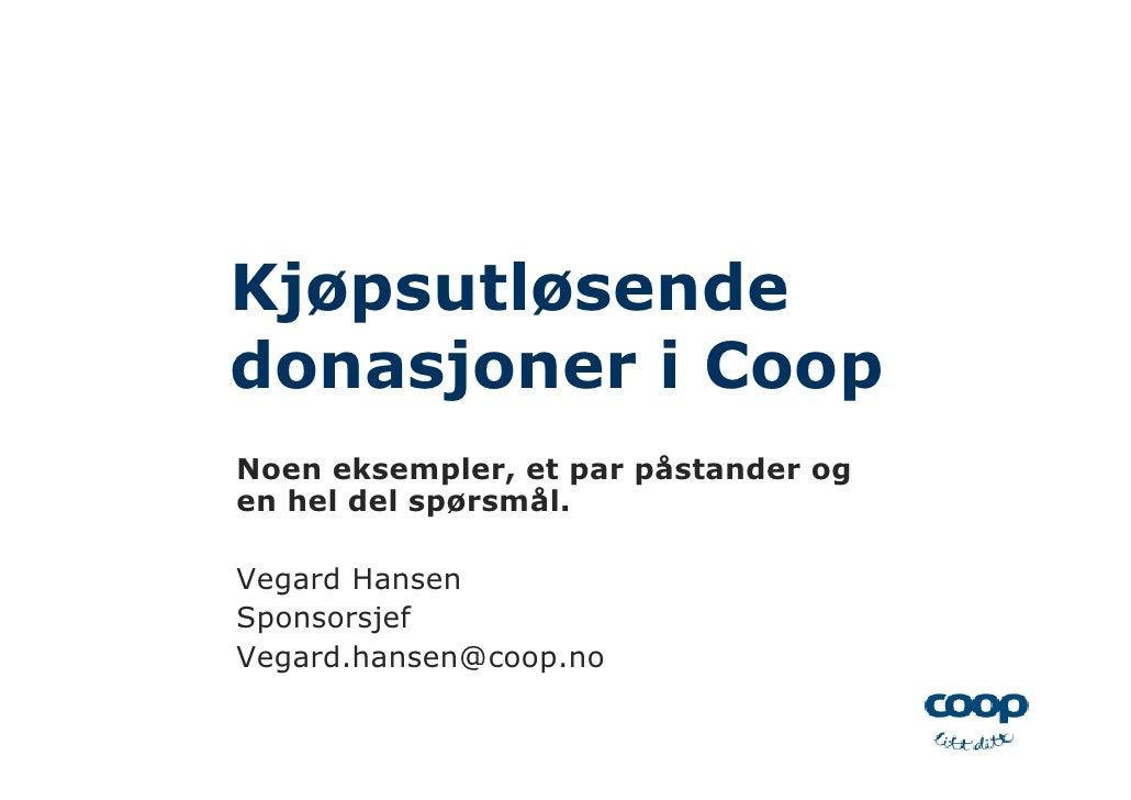 Kjøpsutløsende donasjoner i Coop Noen eksempler, et par påstander og en hel del spørsmål.  Vegard Hansen Sponsorsjef Vegar...
