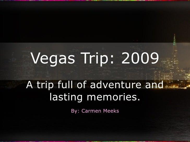 Vegas Trip: 2009 A trip full of adventure and lasting memories. By: Carmen Meeks