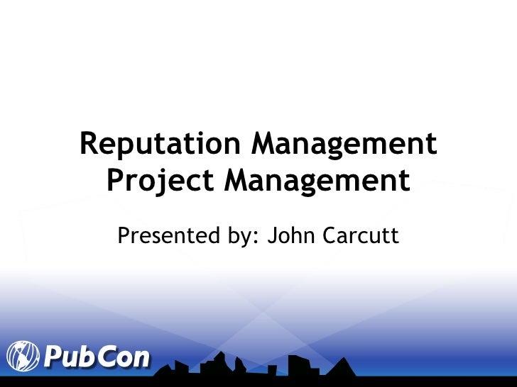 Reputation Management Project Management Presented by: John Carcutt