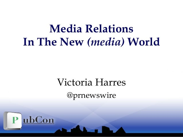 Media Relations In The New (media) World Victoria Harres @prnewswire