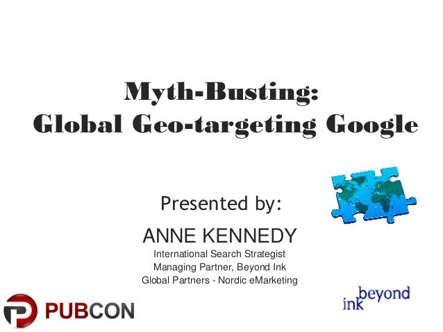 Myth-Busting:Global Geo-targeting Google           Presented by:       ANNE KENNEDY         International Search Strategis...