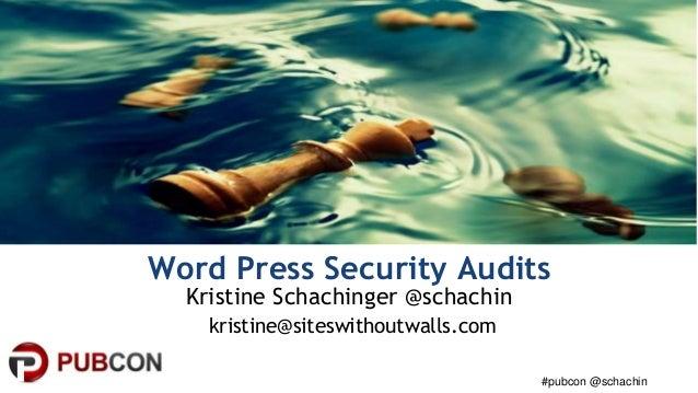 #pubcon @schachin Word Press Security Audits Kristine Schachinger @schachin kristine@siteswithoutwalls.com
