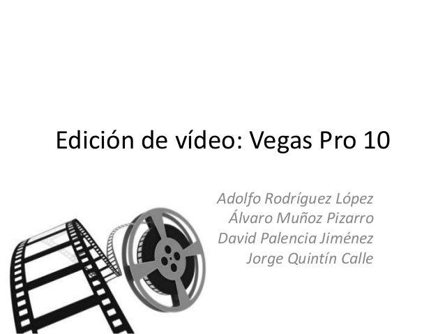 Edición de vídeo: Vegas Pro 10              Adolfo Rodríguez López               Álvaro Muñoz Pizarro              David P...