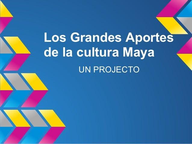 Los Grandes Aportesde la cultura Maya     UN PROJECTO