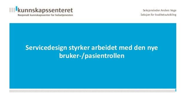 Seksjonsleder Anders Vege Seksjon for kvalitetsutvikling  Servicedesign styrker arbeidet med den nye bruker-/pasientrollen