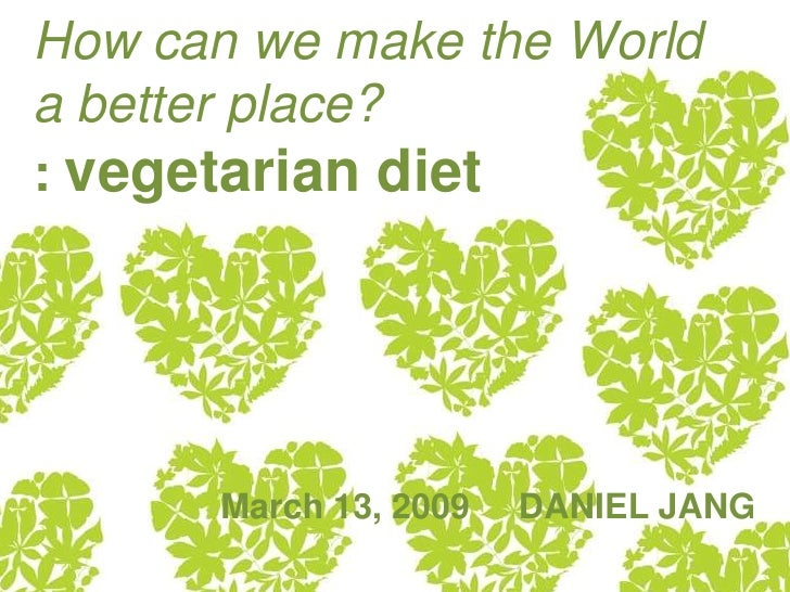 How can we make the World a better place? : vegetarian diet            March 13, 2009   DANIEL JANG