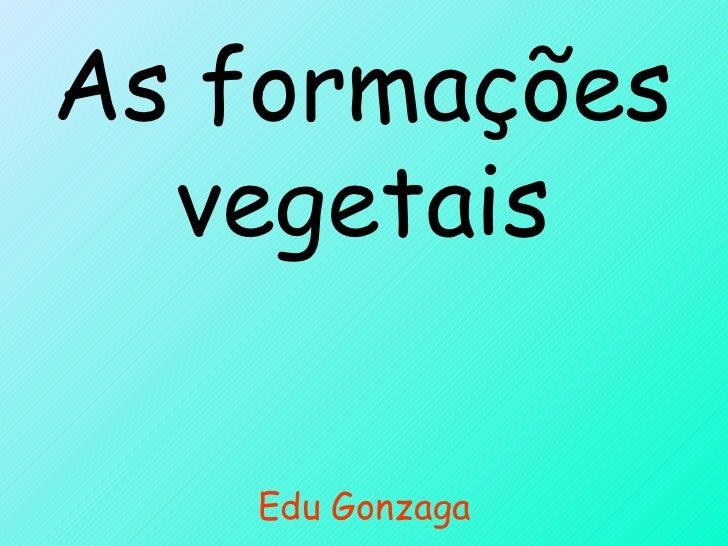 As formações vegetais Edu Gonzaga