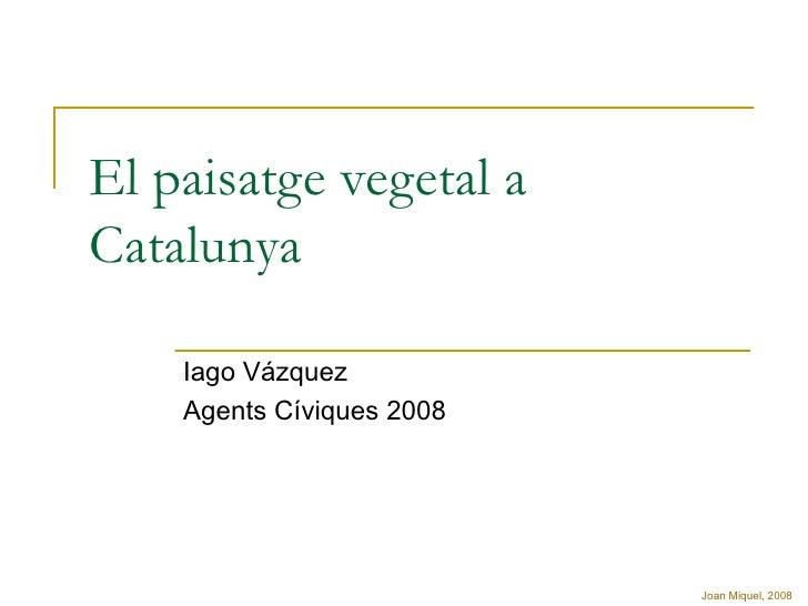 El paisatge vegetal a Catalunya Iago Vázquez Agents Cíviques 2008 Joan Miquel, 2008