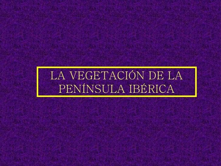 LA VEGETACIÓN DE LA PENÍNSULA IBÉRICA