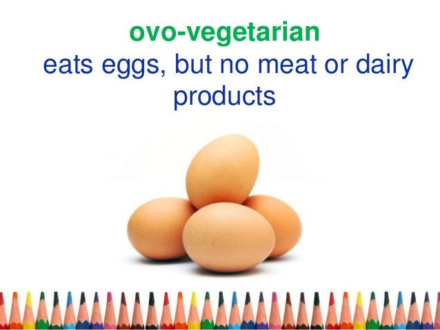 ovo-vegetarian eats eggs, but no meat or dairy products