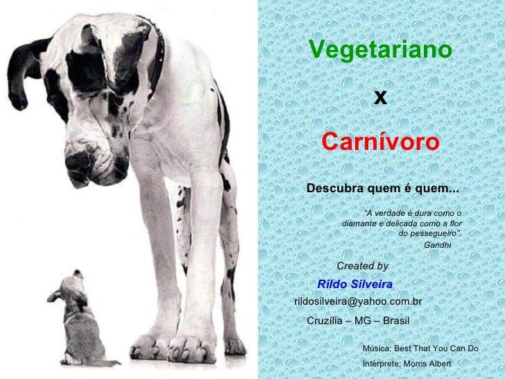 Vegetariano x Carnívoro Descubra quem é quem... Rildo Silveira Created by [email_address] Cruzília – MG – Brasil Música: B...