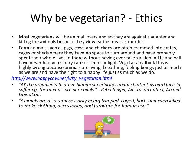Why be vegetarian? - Ethics•   Most vegetarians will be animal lovers and so they are against slaughter and    killing the...