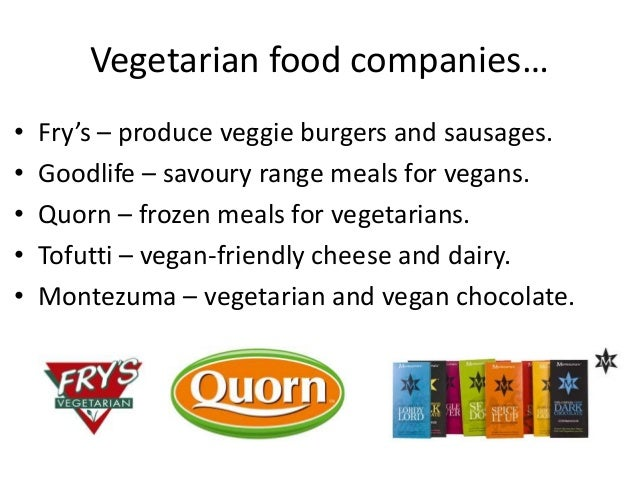 Vegetarian food companies…•   Fry's – produce veggie burgers and sausages.•   Goodlife – savoury range meals for vegans.• ...