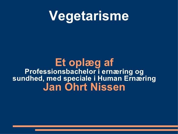 Vegetarisme Et oplæg af Professionsbachelor i ernæring og sundhed, med speciale i Human Ernæring Jan Ohrt Nissen