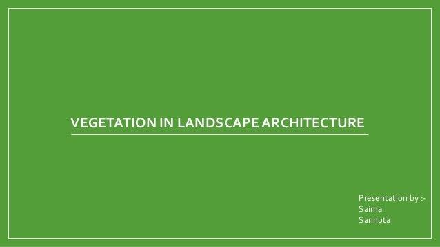 VEGETATION IN LANDSCAPE ARCHITECTURE  Presentation by :Saima Sannuta