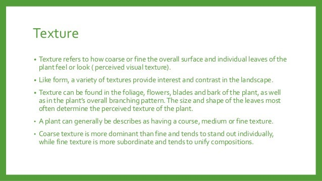 Texture •  Texture refers to how coarse or fine the overall surface and individual leaves of the plant feel or look ( perc...