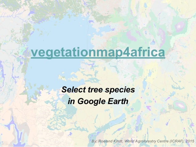 vegetationmap4africa Select tree species in Google Earth By: Roeland Kindt, World Agroforestry Centre (ICRAF), 2015