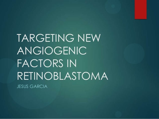 TARGETING NEW ANGIOGENIC FACTORS IN RETINOBLASTOMA JESUS GARCIA