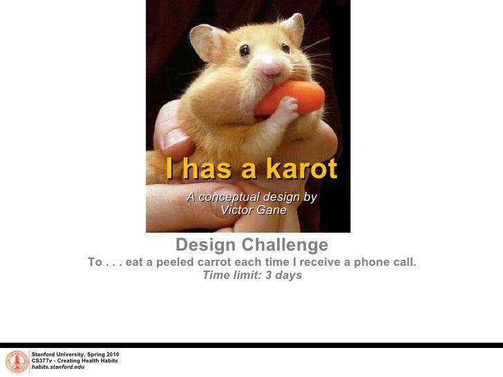 I has a karot A conceptual design by  Victor Gane Stanford University, Spring 2010 CS377v - Creating Health Habits habits....