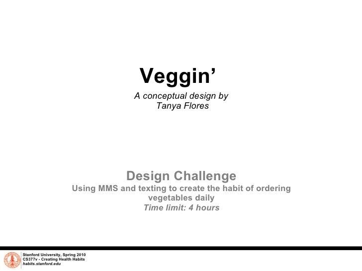 Veggin'  A conceptual design by  Tanya Flores Stanford University, Spring 2010 CS377v - Creating Health Habits habits.stan...