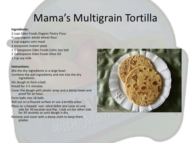 Mama's Multigrain TortillaIngredients:2 cups Eden Foods Organic Pastry Flour½ cup organic whole wheat flour1 cup organic c...