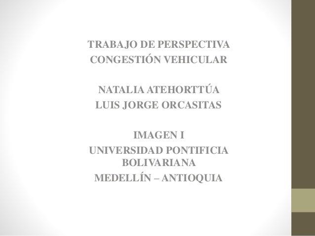 TRABAJO DE PERSPECTIVA  CONGESTIÓN VEHICULAR  NATALIA ATEHORTTÚA  LUIS JORGE ORCASITAS  IMAGEN I  UNIVERSIDAD PONTIFICIA  ...