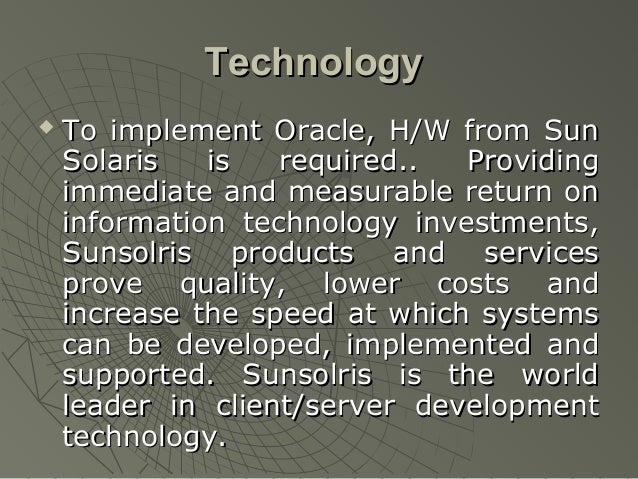 Technology   To implement Oracle, H/W from Sun    Solaris   is   required..  Providing    immediate and measurable return...
