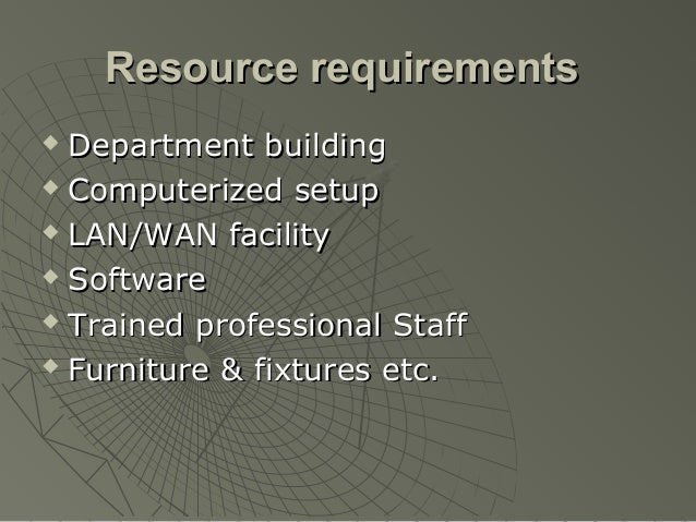Resource requirements Department building Computerized setup LAN/WAN facility Software Trained professional Staff Fu...