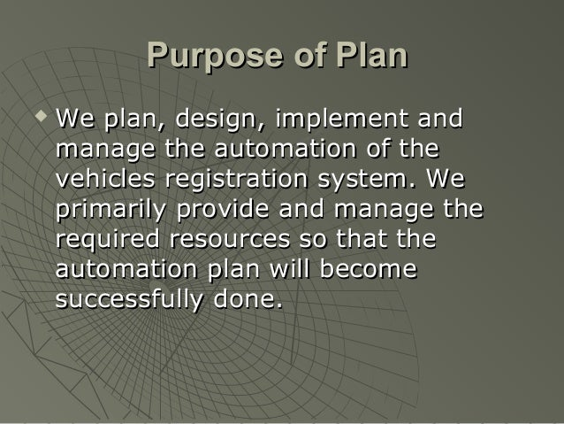 Purpose of Plan   We plan, design, implement and    manage the automation of the    vehicles registration system. We    p...