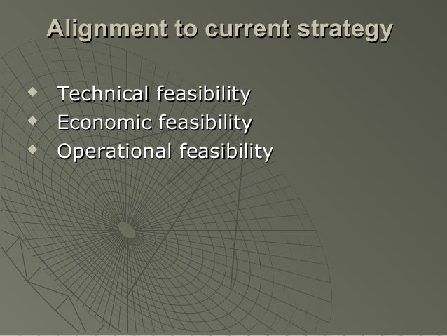 Alignment to current strategy   Technical feasibility   Economic feasibility   Operational feasibility