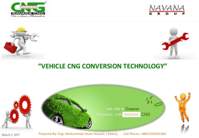 """""""VEHICLE CNG CONVERSION TECHNOLOGY"""" March 2, 2017 Prepared By: Engr. Mohammad Imam Hossain ( Rubel), Cell Phone: +88018146..."""