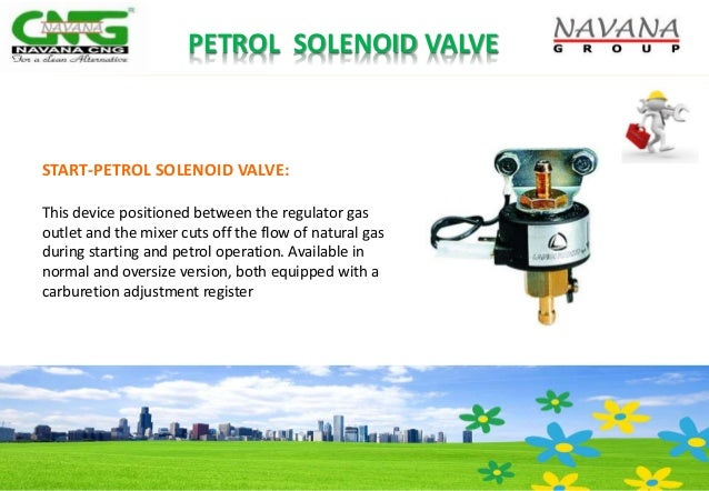 START-PETROL SOLENOID VALVE: This device positioned between the regulator gas outlet and the mixer cuts off the flow of na...