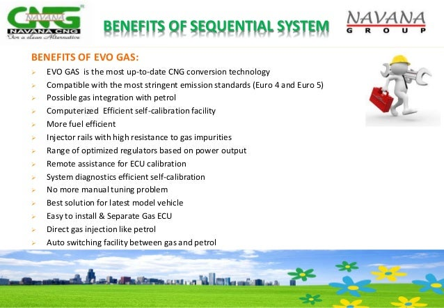 BENEFITS OF SEQUENTIAL SYSTEM BENEFITS OF EVO GAS:  EVO GAS is the most up-to-date CNG conversion technology  Compatible...