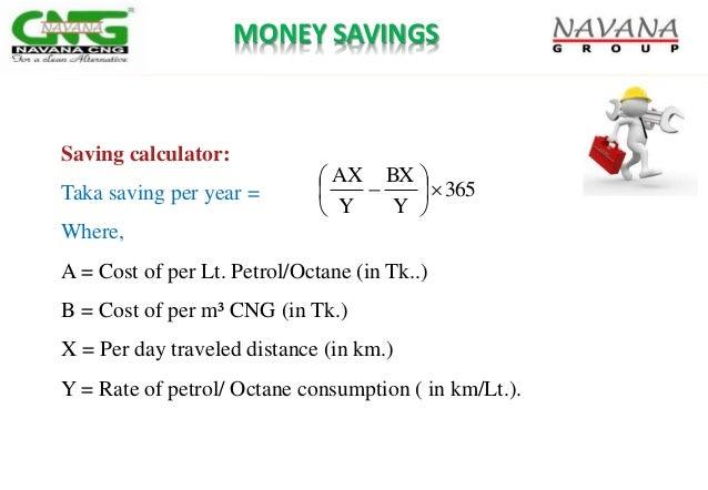 MONEY SAVINGS Saving calculator: Taka saving per year = Where, A = Cost of per Lt. Petrol/Octane (in Tk..) B = Cost of per...