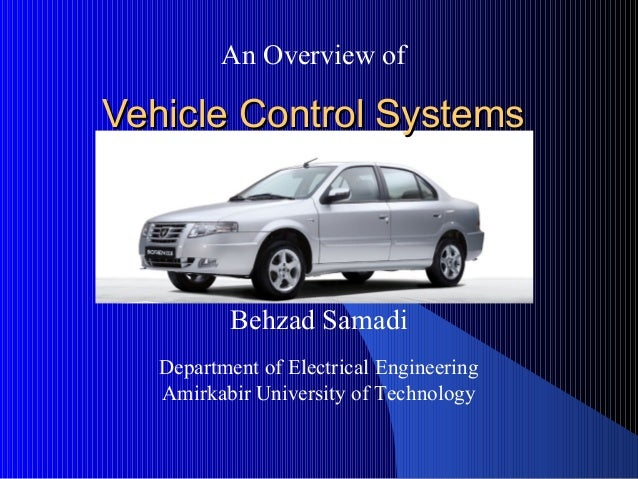 Vehicle Control SystemsVehicle Control Systems An Overview of Behzad Samadi Department of Electrical Engineering Amirkabir...