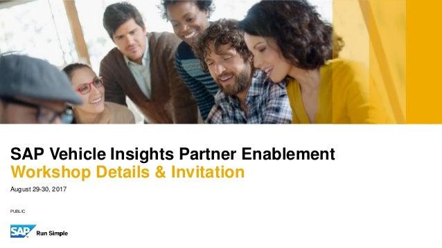 PUBLIC August 29-30, 2017 SAP Vehicle Insights Partner Enablement Workshop Details & Invitation