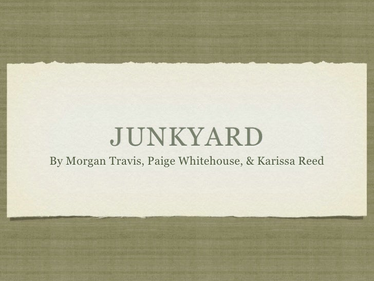JUNKYARD By Morgan Travis, Paige Whitehouse, & Karissa Reed