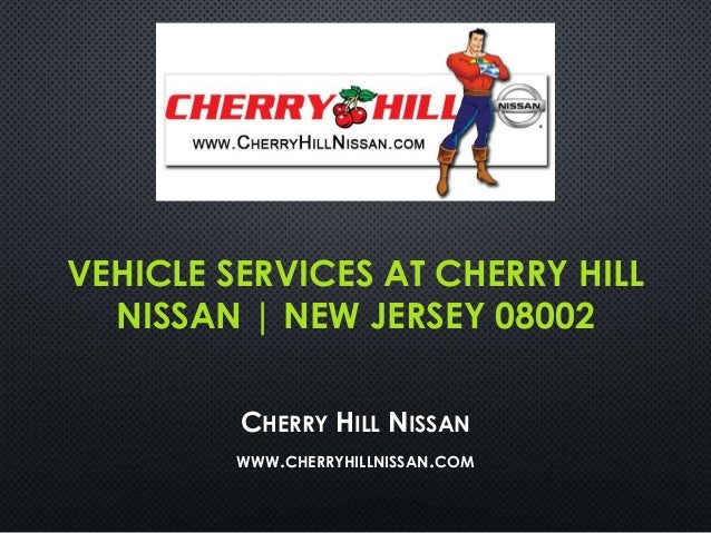 VEHICLE SERVICES AT CHERRY HILL NISSAN | NEW JERSEY 08002 CHERRY HILL NISSAN WWW.CHERRYHILLNISSAN.COM