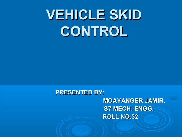 VEHICLE SKIDVEHICLE SKID CONTROLCONTROL PRESENTED BY:PRESENTED BY: MOAYANGER JAMIR.MOAYANGER JAMIR. S7 MECH. ENGG.S7 MECH....